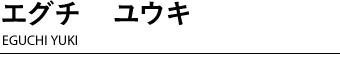 エグチユウキ EGUCHI YUKI